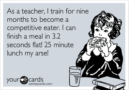 someecards.com - As a teacher, I train for nine months to become a competitive eater. I can finish a meal in 3.2 seconds flat! 25 minute lunch my arse!