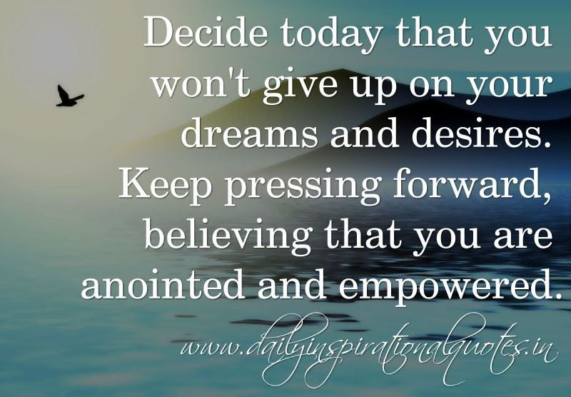 Decide Today That You Wont Give Up On Your Dreams And Desires Keep