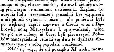 Na początku iede nastego wieku Polacy przyy muiąc religiią chrześciiańską otworzyli ziemię swo ię pierwszym promieniom oświecenia Kapłani do uczenia ludu przeznaczeni posiadali bez wątpienia umieiętność czytania i pisania ale ponieważ byli po większey części zapewne z Czech wraz z Dąbrowką żoną Mieczysława I sprowadzeni więc wątpić nie nalezy iż Czesi byli pierwszymi Polaków nauczycielami i starali się dwa te dyalekta słowiańszczyzny z sobą pogodzić i zmieszać