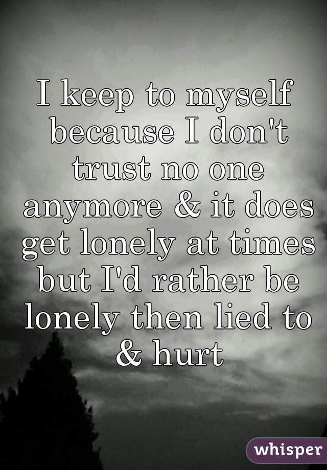 I Keep To Myself Because I Dont Trust No One Anymore It Does Get