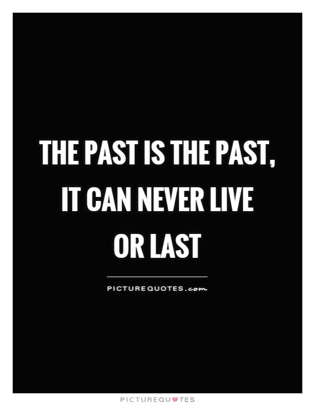 The Past Is The Past It Can Never Live Or Last Picture Quotes