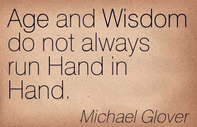 Michael Glover Age And Wisdom Do Not Always Run Hand In Hand