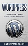 WordPress: Ultimate Beginner's Guide to Creating Your Own Website or Blog (Wordpress, Wordpress For Beginners, Wordpress Course, Wordpress Books)