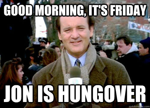 Good Morning Its Friday Jon Is Hungover Groundhog Day Quickmeme