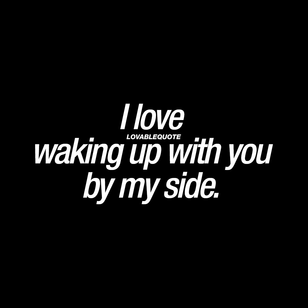 I Love Waking Up With You By My Side Good Morning Love Quotes