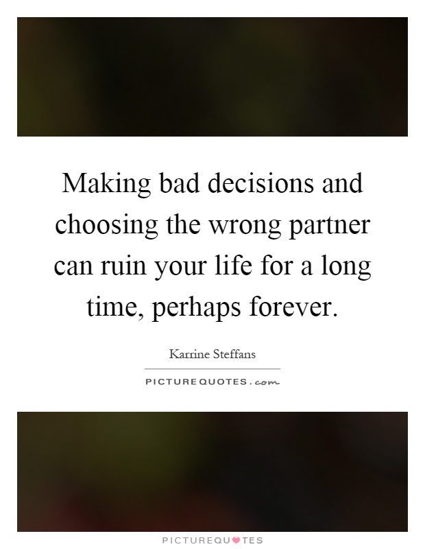 Making Bad Decisions And Choosing The Wrong Partner Can Ruin