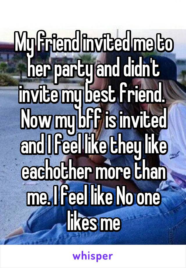 My Friend Invited Me To Her Party And Didnt Invite My Best Friend