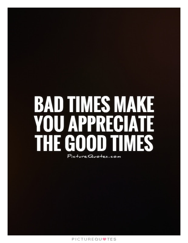 Bad Times Make You Appreciate The Good Times Picture Quotes