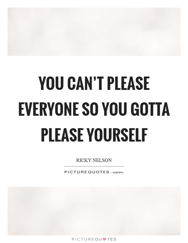 You Cant Please Everyone So You Gotta Please Yourself Picture Quotes