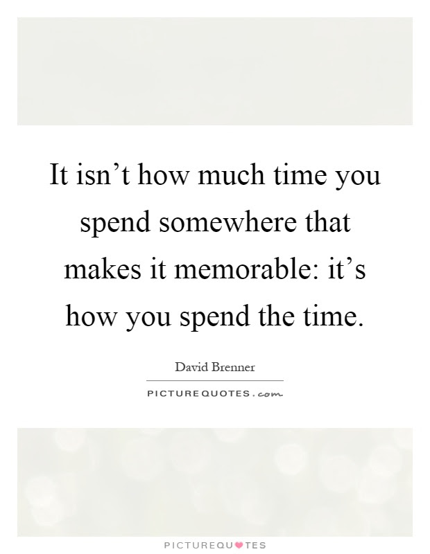 It Isnt How Much Time You Spend Somewhere That Makes It