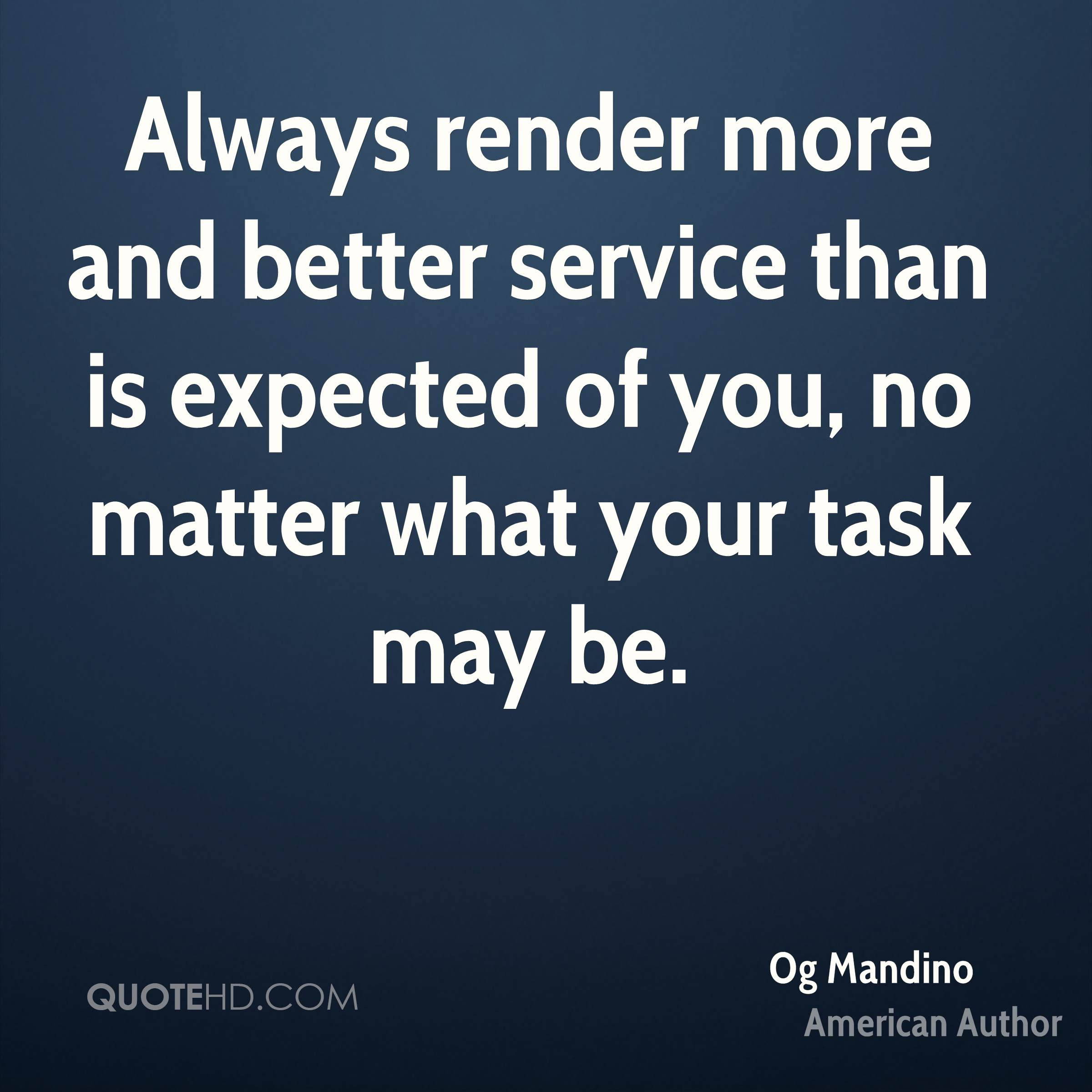 Always render more and better service than is expected of you no matter what your