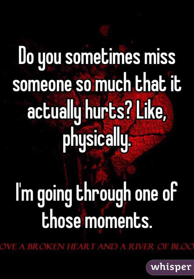 Do You Sometimes Miss Someone So Much That It Actually Hurts Like