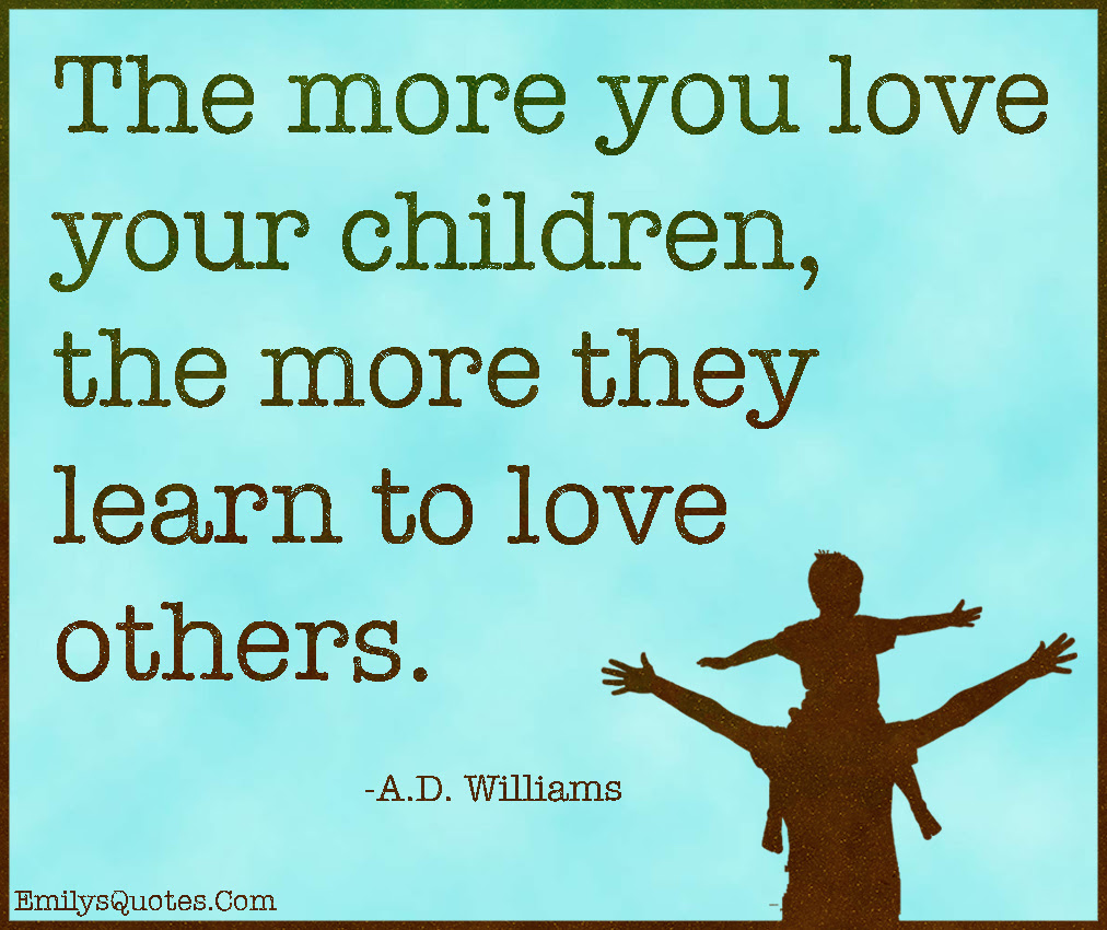 The More You Love Your Children The More They Learn To Love Others
