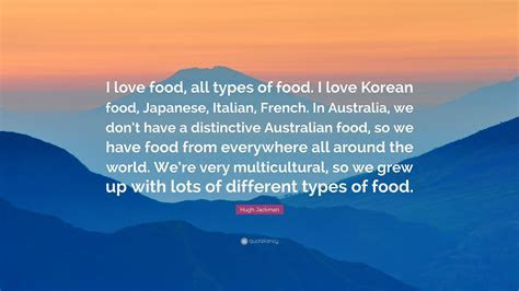 Hugh Jackman Quote: ?I love food, all types of food. I
