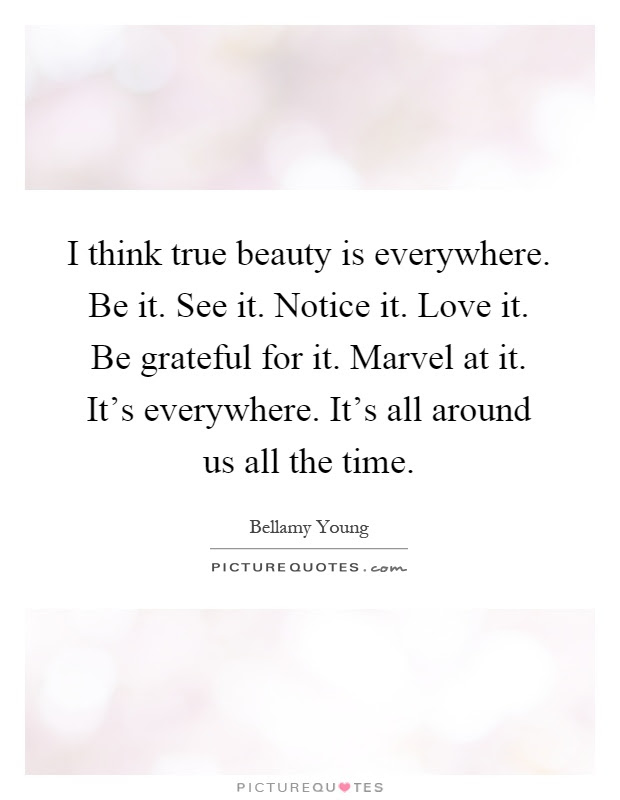 I Think True Beauty Is Everywhere Be It See It Notice It