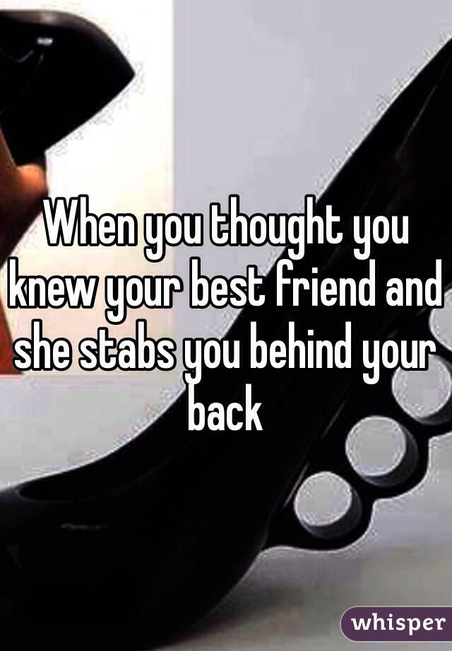 When You Thought You Knew Your Best Friend And She Stabs You Behind