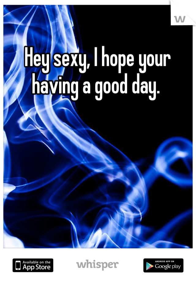 Hey Sexy I Hope Your Having A Good Day