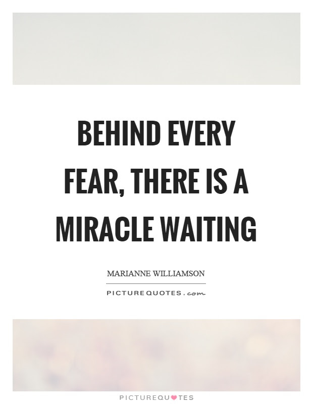Behind Every Fear There Is A Miracle Waiting Picture Quotes