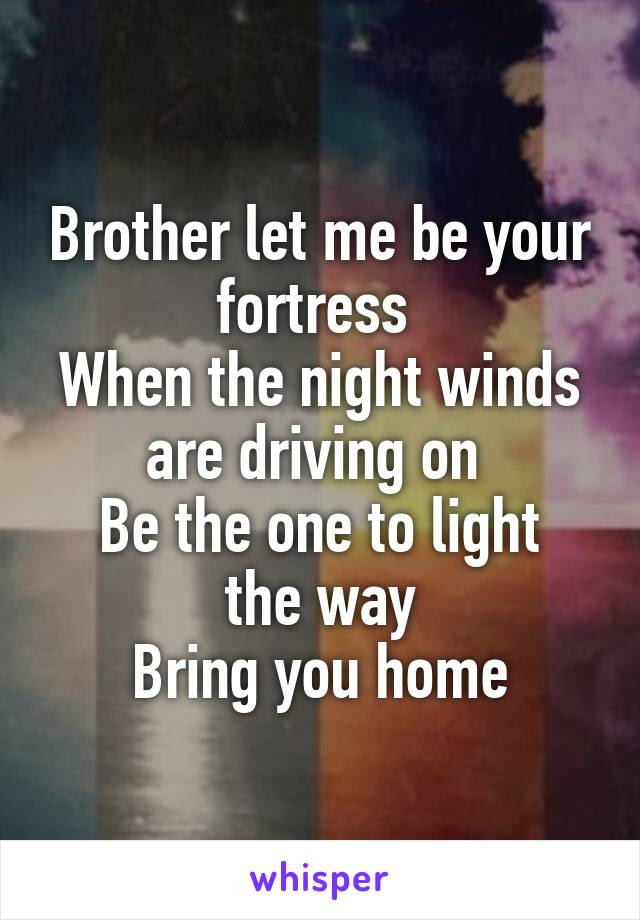Brother Let Me Be Your Fortress When The Night Winds Are Driving On Be