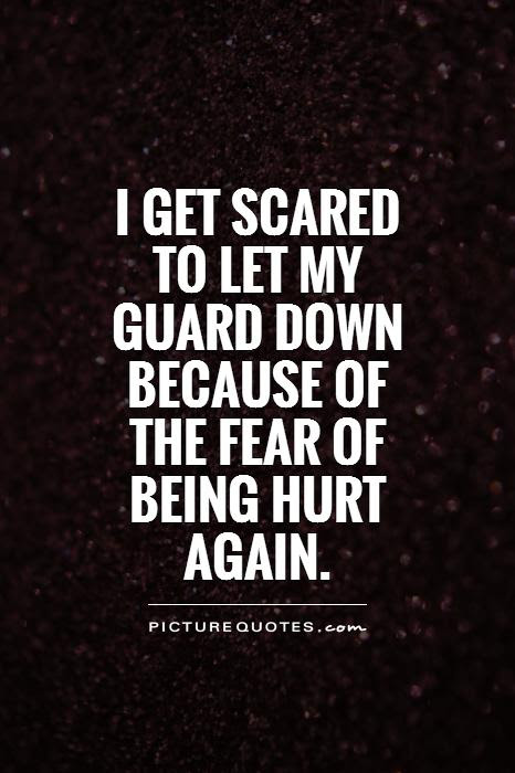 I Get Scared To Let My Guard Down Because Of The Fear Of Being