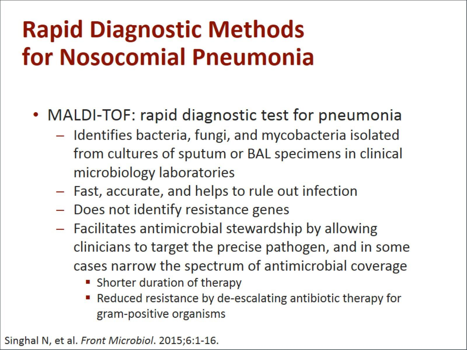 Machine generated alternative text: Rapid Diagnostic Methods for Nosocomial Pneumonia MALDI-TOF: rapid diagnostic test for pneumonia — Identifies bacteria, fungi, and mycobacteria isolated from cultures of sputum or BAL specimens in clinical microbiology laboratories Fast, accurate, and helps to rule out infection Does not identify resistance genes Facilitates antimicrobial stewardship by allowing clinicians to target the precise pathogen, and in some cases narrow the spectrum of antimicrobial coverage • Shorter duration of therapy • Reduced resistance by de-escalating antibiotic therapy for gram-positive organisms Singhal N, et al. Front Microbiol. 2015;6:1-16.