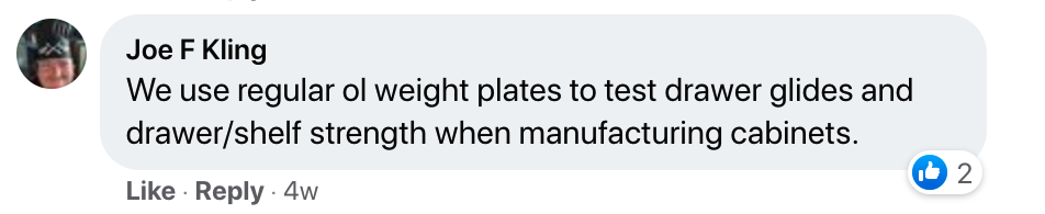 """A screenshot of a Facebook comment saying, """"We use regular ol' weight plates to test drawer glides and drawer/shelf strength when manufacturing cabinets."""""""