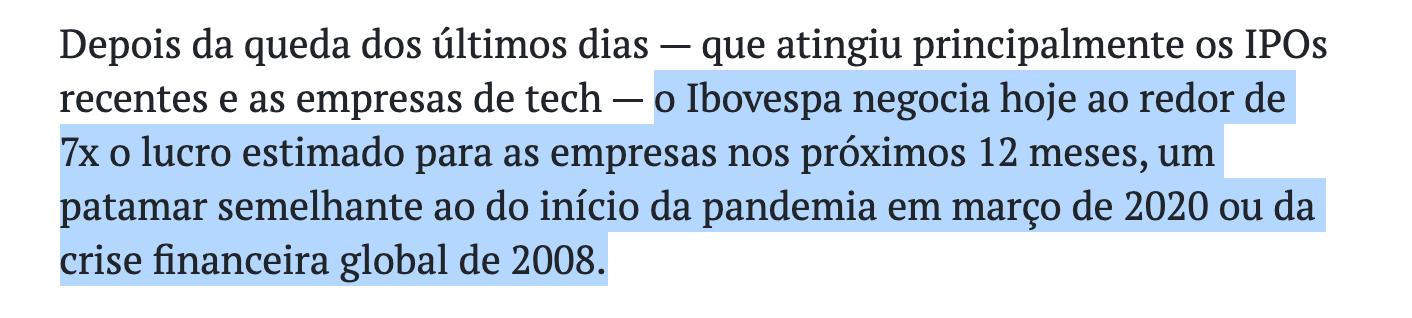 """Trecho de notícia do BrazilJournal: """"Depois da queda dos últimos dias – que atingiu principalmente os IPOs recentes e as empresas de tech – o Ibovespa negocia hoje ao redor de 7x o lucro estimado para as empresas nos próximos 12 meses, um patamar semelhante ao do início da pandemia em março de 2020 ou da crise financeira global de 2008."""""""