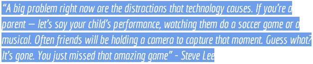 """""""A big problem right now are the distractions that technology causes. If you're a parent — let's say your child's performance, watching them do a soccer game or a musical. Often friends will be holding a camera to capture that moment. Guess what? It's gone. You just missed that amazing game"""" - Steve Lee"""
