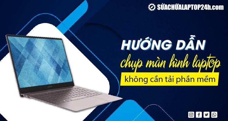 Chụp màn hình laptop không cần tải phần mềm