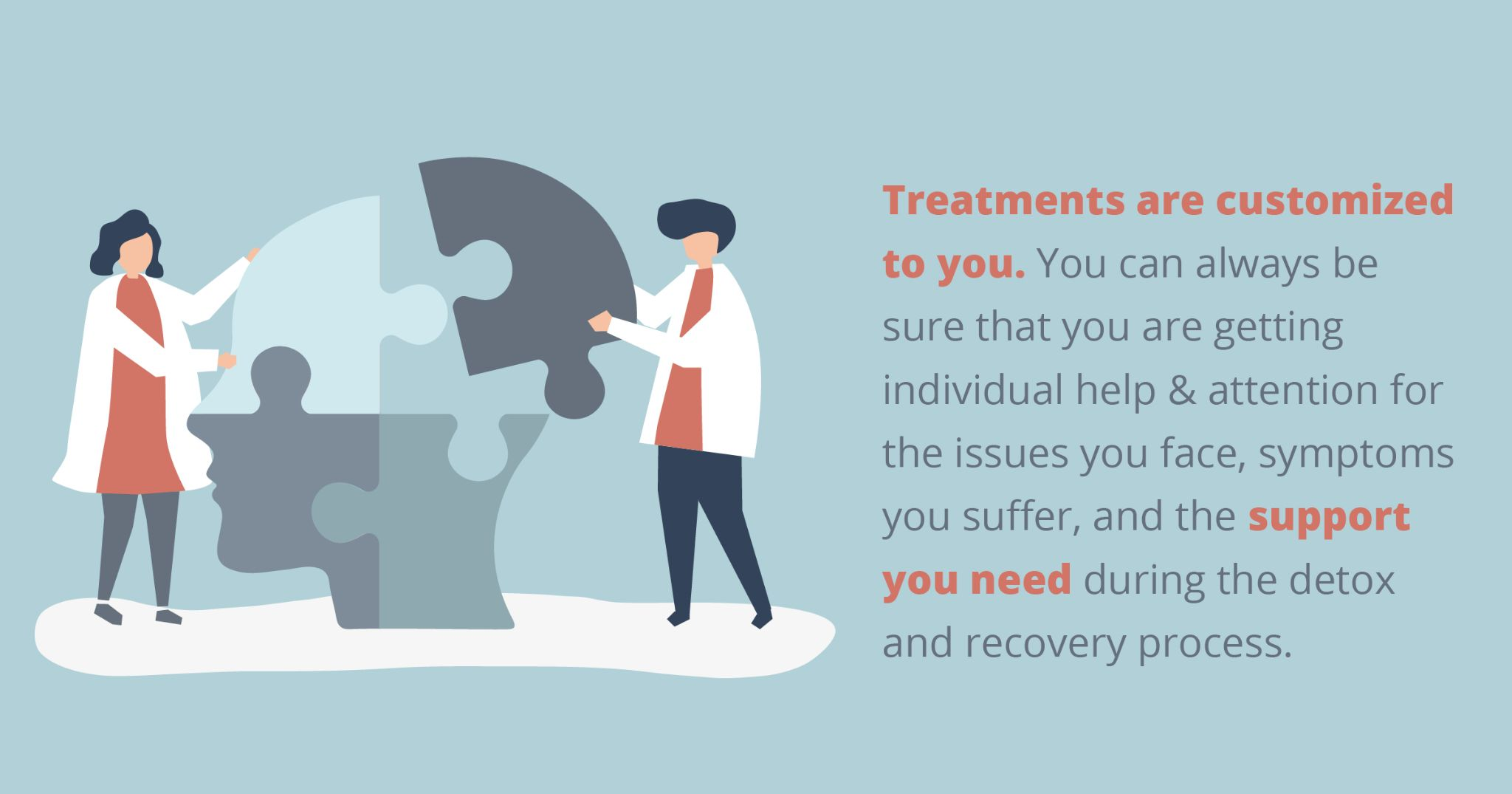 Treatments are customized to you. You can always be sure that you are getting individual help & attention for the issues you face, symptoms you suffer, and the support you need during the detox and recovery process.