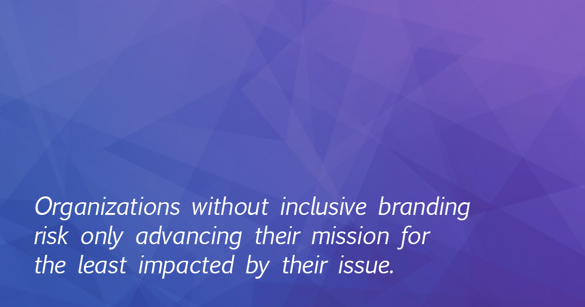 "The image is of a quote in white text across a blue and purple background and reads ""Organizations without inclusive branding risk only advancing their mission for the least impacted by their issue."""