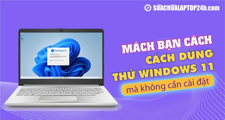 Dùng thử hệ điều hành Windows 11 mà không cần cài đặt trên laptop PC