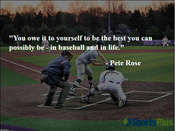 """""""You owe it to yourself to be the best you can possibly be, in baseball and in life."""" - Pete Rose"""
