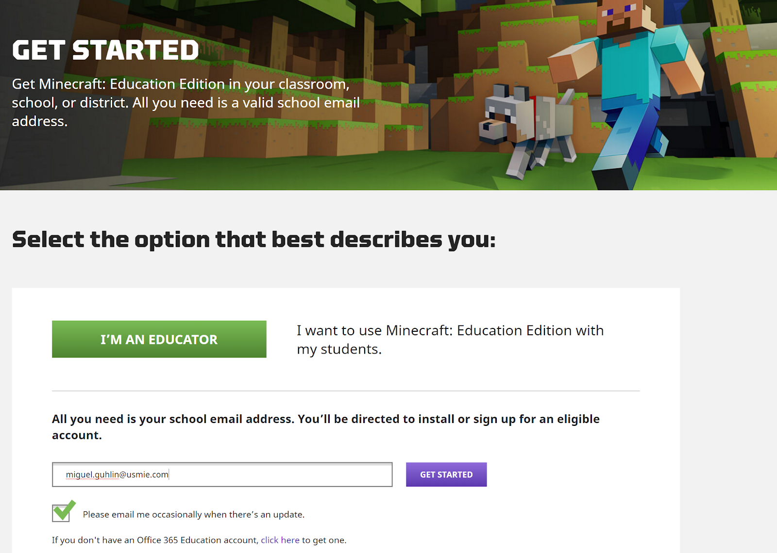 Machine generated alternative text: GET STARTED  Get Minecraft: Education Edition in your classroom,  school, or district. All you need is a valid schoo email  address.  Select the option that best describes you:  I want to use Minecraft: Education Edition with  I'M AN EDUCATOR  my students.  All you need is your school email address. You'll be directed to install or sign up for an eligible  account.  mjgugLgubJjn@usmie.com  Please email me occasionally when there's an update.  If you don 't have an Office 365 Education account, click here to get one.  GET STARTED