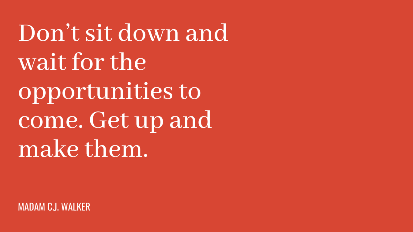 Quote: don't sit down and wait for the opportunities to come. Get up and make them