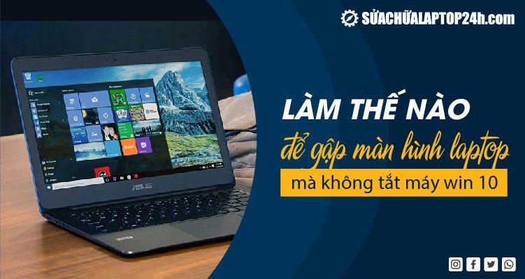 Làm thế nào để gập màn hình laptop mà không tắt máy win 10