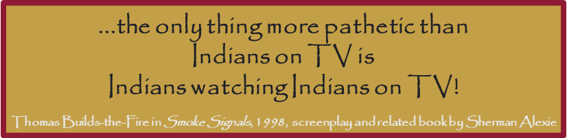 ...the only thing more pathetic than Indians on TV is Indians watching Indians on TV!  Thomas Builds-the-Fire in Smoke Signals, 1998,  screenplay and related book by Sherman Alexie