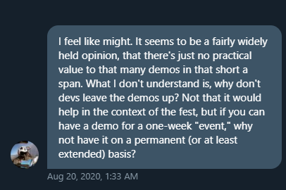 I feel like might. It seems to be a fairly widely held opinion, that theres just no practical value to wthat many demos in that short a span. What I don't understand is, why dont devs leave the demos up? Not that it would help in the context of the fest, but if you can have a demo for a one-week event, why not have it on a permanent or at least extended basis?