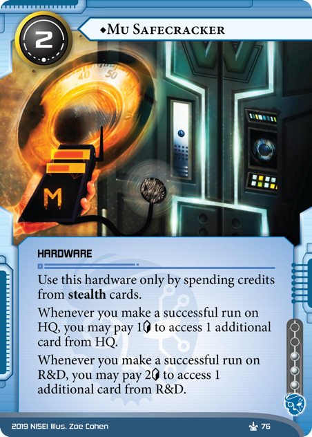 ♦Mu Safecracker  HARDWARE 2 cost, 3 inf. Use this hardware only by spending credits from stealth cards. Whenever you make a successful run on HQ, you may pay 1[credit] to access 1 additional card from HQ. Whenever you make a successful run on R&D, you may pay 2[credit] to access 1 additional card from R&D. Illus. Zoe Cohen