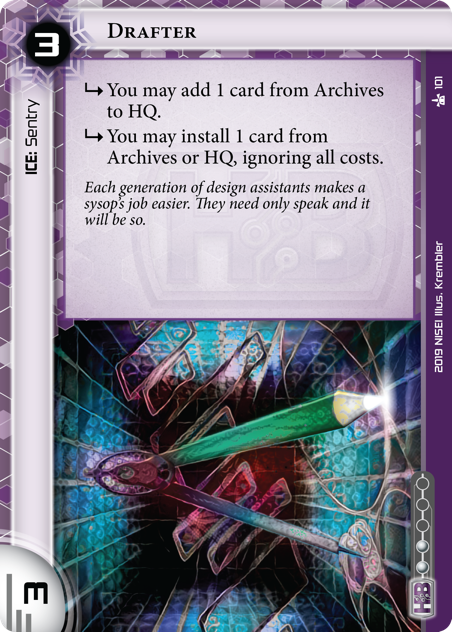 Drafter  ICE: Sentry 3 rez, 3 str, 2 inf. [sub] You may add 1 card from Archives to HQ. [sub] You may install 1 card from Archives or HQ, ignoring all costs. Each generation of design assistants makes a sysop's job easier. They need only speak and it will be so. Illus. Krembler