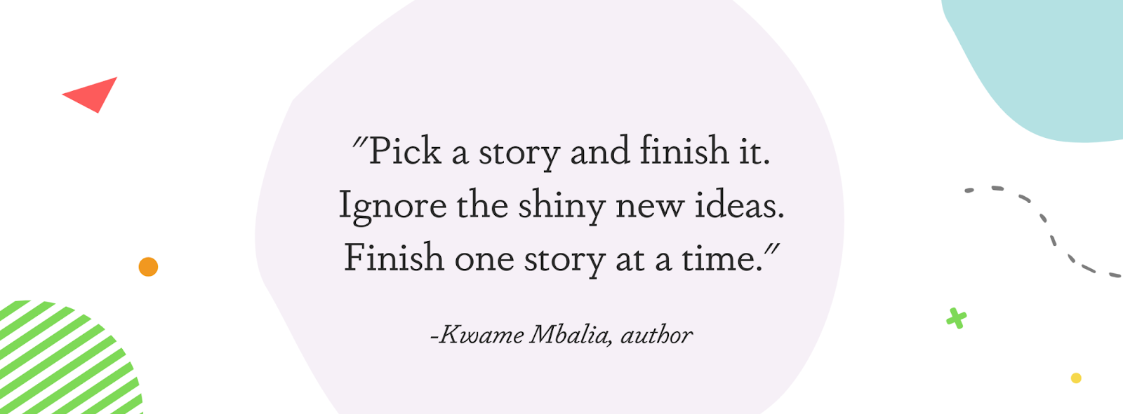 """Image displaying a quote from author Kwame Mbalia: """"Pick a story and finish it. Ignore the shiny new ideas. Finish one story at a time."""""""