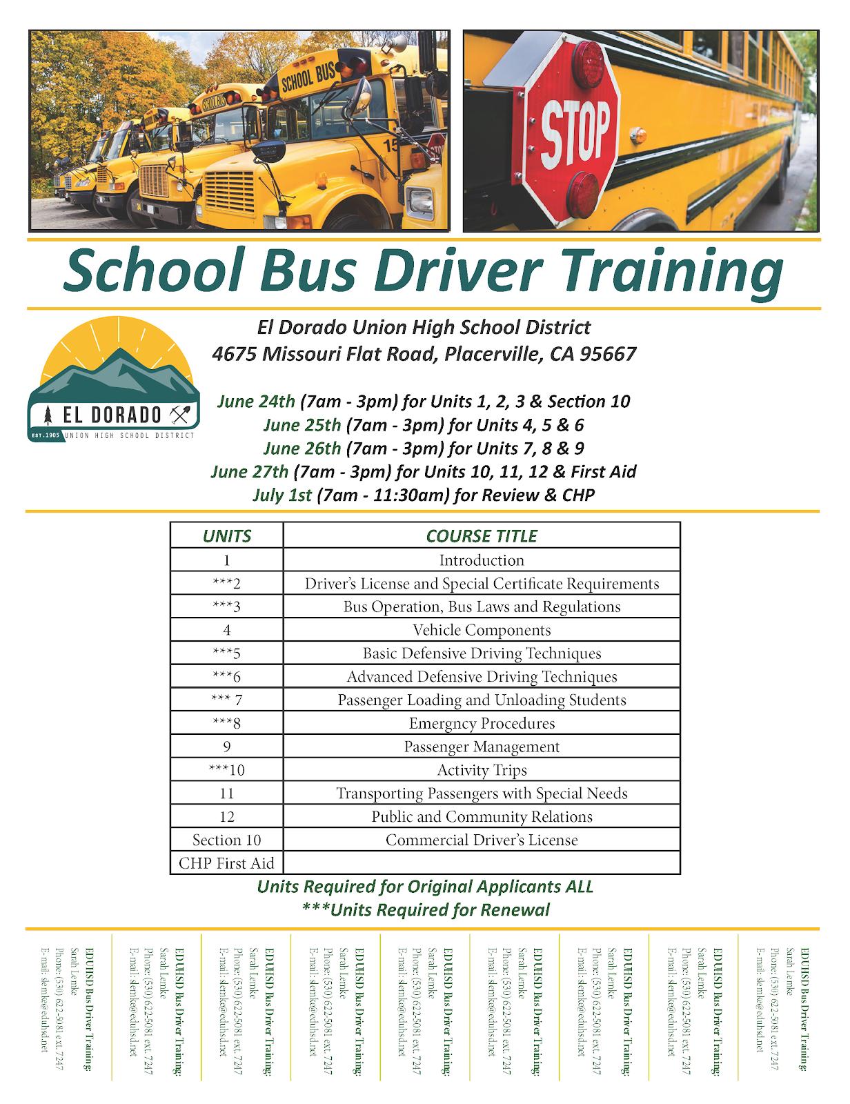 School Bus Driver Training. El Dorado Union High School District. 4675 Missouri Flat Road, Placerville, CA 95667. June 24th. 7am to 3pm for units 1, 2, 3, and section 10. June 25th. 7am to 3pm for units 4, 5, 6. June 26th. 7am to 3pm for units 7, 8, 9. June 27th. 7am to 3pm for units 10, 11, 12 and first aid. July 1st. 7am to 11:30am. For review and CHP. Unit 1. Introduction. Unit 2. Driver's license and special certificate requirements. Unit 3. Bus operation, bus laws and regulations. Unit 4. Vehicle components. Unit 5. Basic defense driving techniques. Unit 6. Advanced defensive driving techniques. Unit 7. Passenger loading and unloading students. Unit 8. Emergency procedures. Unit 9. Passenger management. Unit 10. Activity trips. Unit 11. Transporting passengers with special needs. Unit 12. Public and community relations. Section 10. Commercial Driver's License. CHP First Aid. EDUHSD Bus Driver Training. Sarah Lemke. Phone. 530,622,5081 extension 7247. Email. slemke@eduhsd.net.
