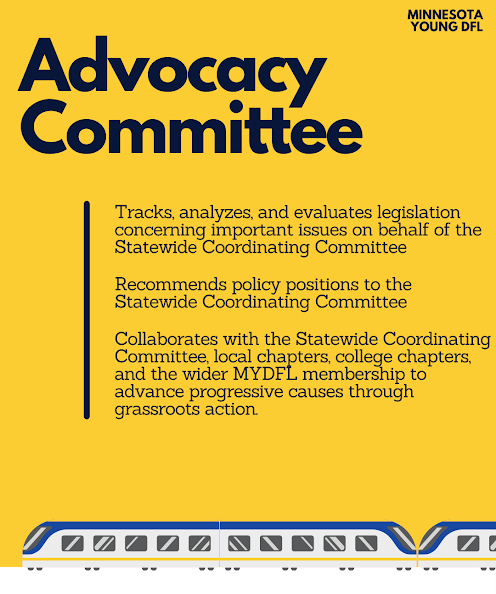 The Advocacy Committee shall track and evaluate legislation and major issues of the day on the Statewide Coordinating Committee's behalf, recommend policy and issue positions to the Statewide Coordinating Committee, and coordinate with the Statewide Coordinating Committee, local chapters, college chapters, and the wider MYDFL membership to advance progressive causes through grassroots action.