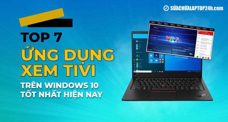 Ứng dụng xem tivi trên laptop Windows 10 tốt nhất 2021