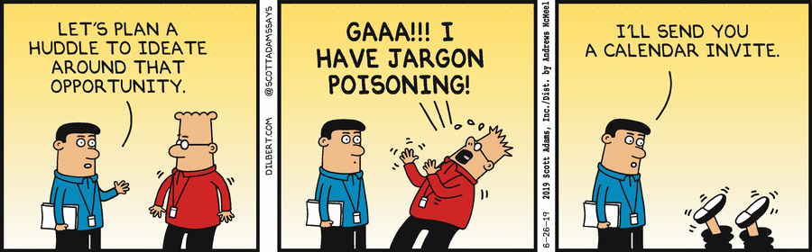 """three panel comic of Dilbert panel 1 is a coworker talking to Dilbert saying """"Let's plan a huddle to ideate around that opportunity"""" the second panel Dilbert responds with """"gaaa! I have jargon poisoning!"""" the third panel has the coworker saying to Dilbert falling to the floor """"I'll send you a calendar invite."""""""