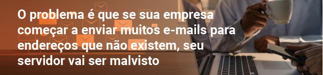 O problema é que se sua empresa começar a enviar muitos e-mails para endereços que não existem, seu servidor vai ser malvisto