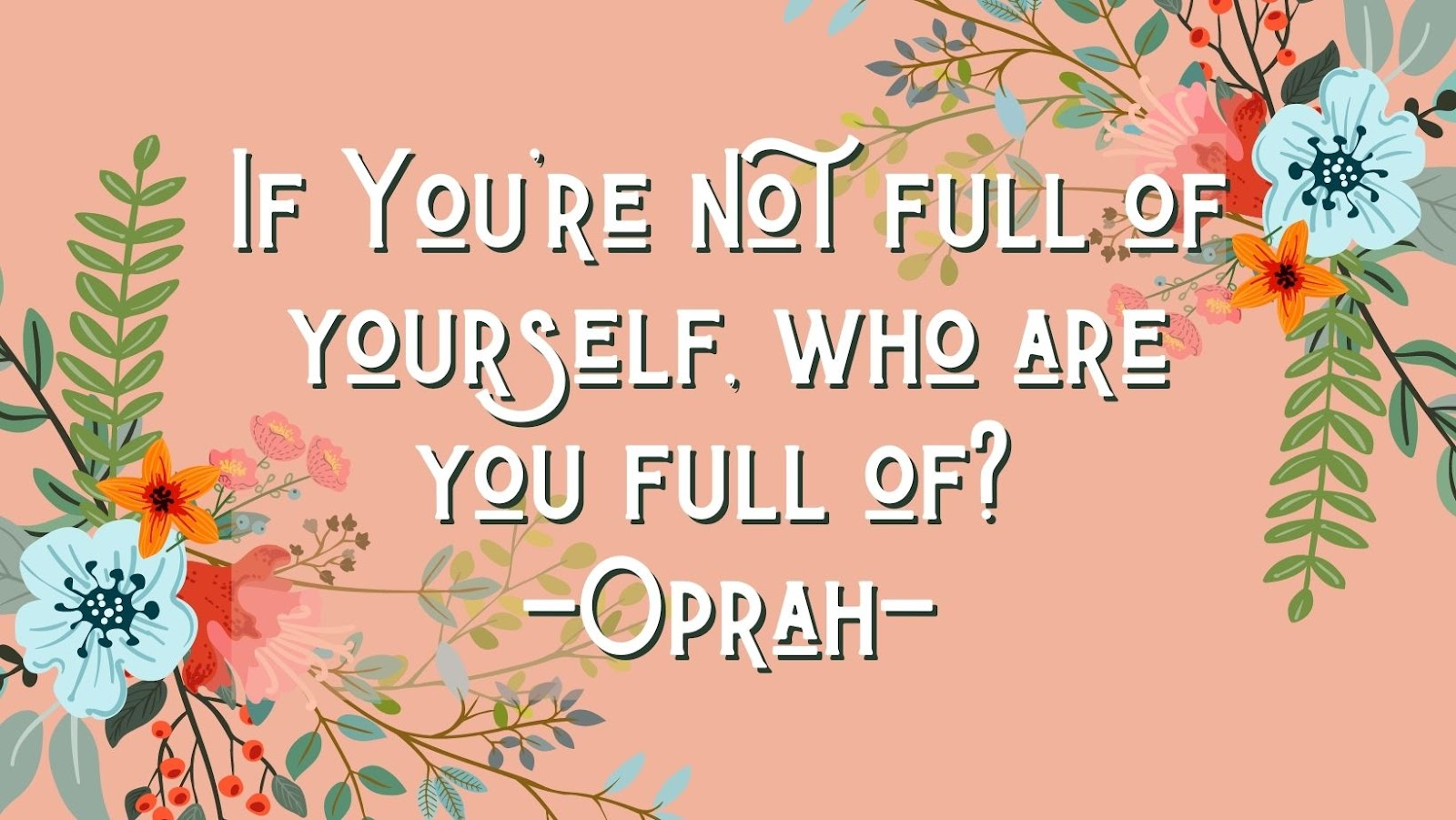 if you're not full of yourself, who are you full of? Quote from Oprah