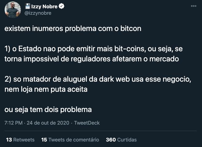 izzy nobre: existem inumeros problemas com o bitcoin 1) o estado não pode emitir mais bitcoins, ou seja, se torna impossivel de reguladores afetarem o mercado. 2) so matador de aluguel da dark web usa esse negocio, nem loja nem puta aceita