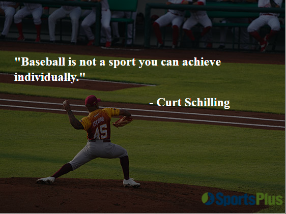 """""""Baseball is not a sport you can achieve individually."""" - Curt Schilling"""